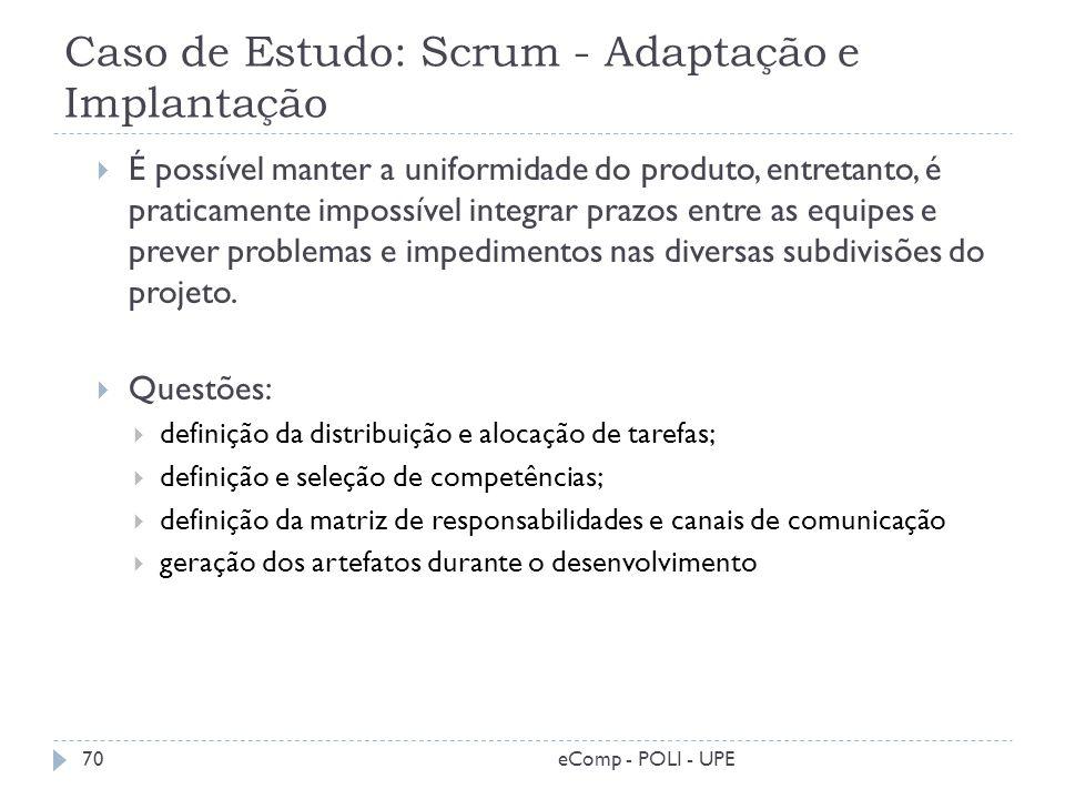 Caso de Estudo: Scrum - Adaptação e Implantação É possível manter a uniformidade do produto, entretanto, é praticamente impossível integrar prazos ent