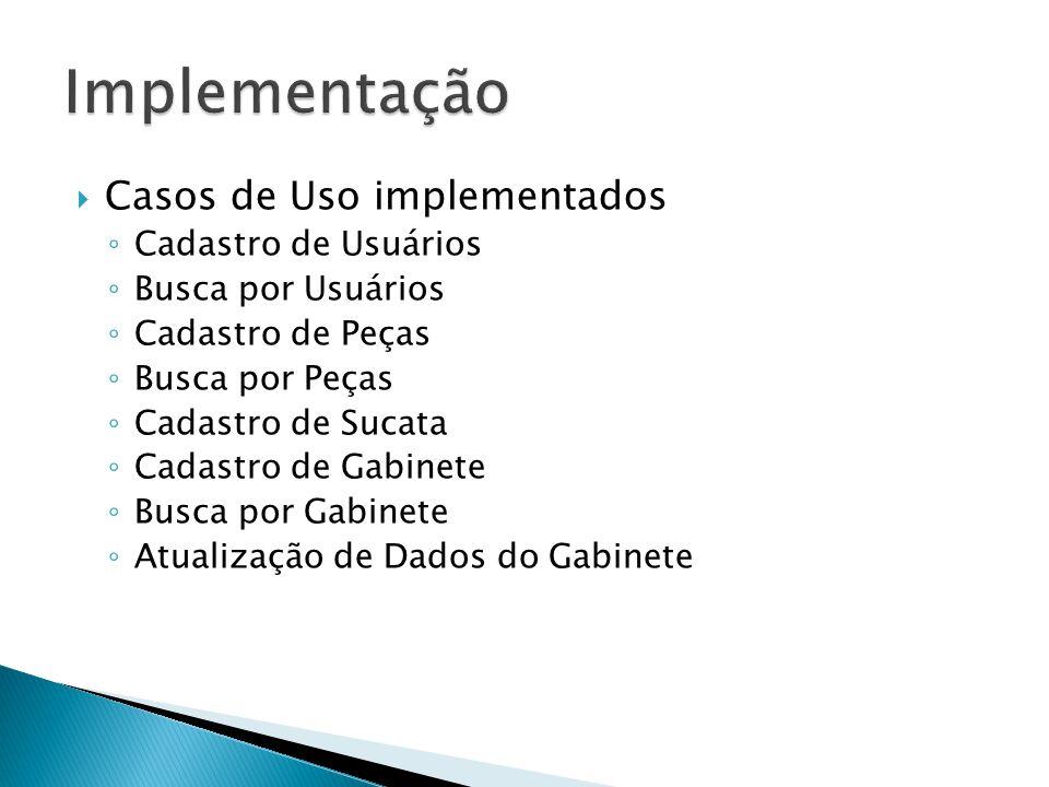Casos de Uso implementados Cadastro de Usuários Busca por Usuários Cadastro de Peças Busca por Peças Cadastro de Sucata Cadastro de Gabinete Busca por Gabinete Atualização de Dados do Gabinete