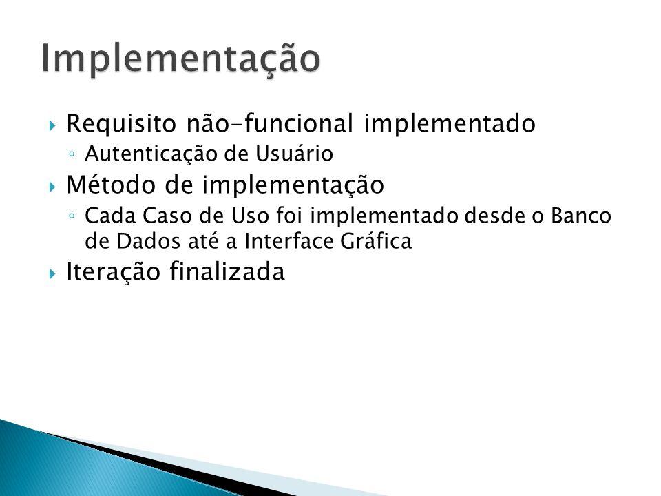 Requisito não-funcional implementado Autenticação de Usuário Método de implementação Cada Caso de Uso foi implementado desde o Banco de Dados até a Interface Gráfica Iteração finalizada