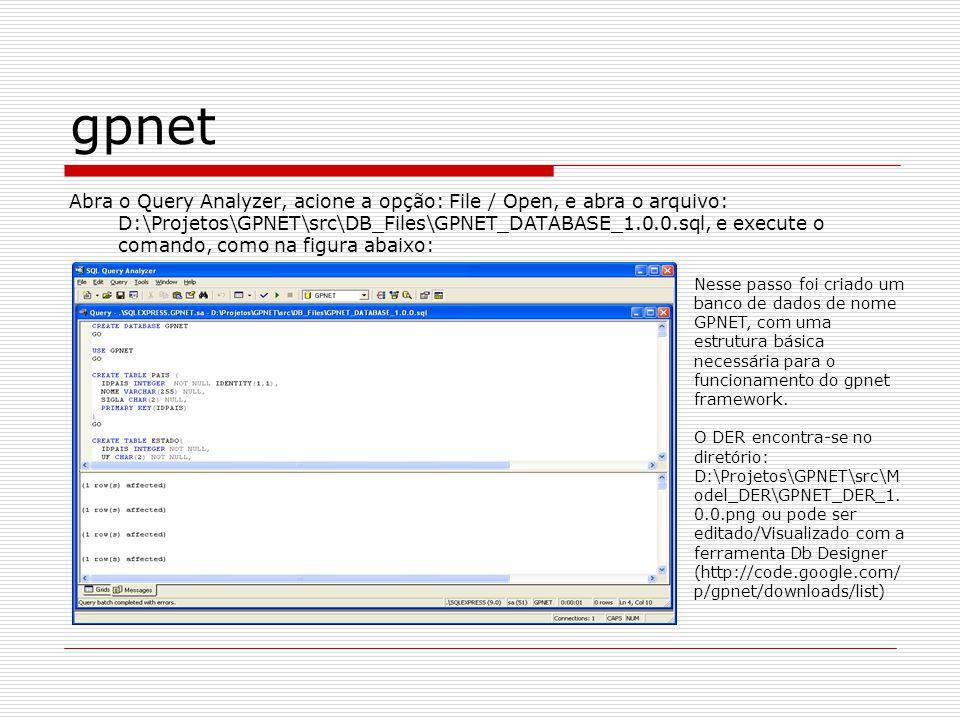 gpnet Abra o Query Analyzer, acione a opção: File / Open, e abra o arquivo: D:\Projetos\GPNET\src\DB_Files\GPNET_DATABASE_1.0.0.sql, e execute o coman