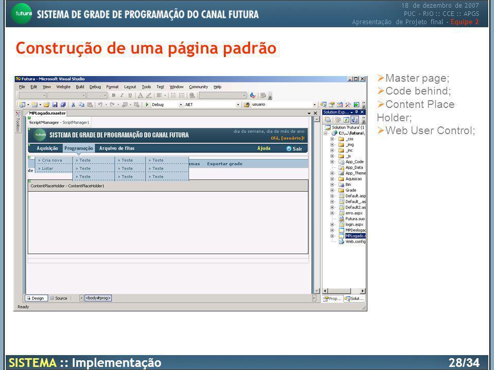 18 de dezembro de 2007 PUC – RIO :: CCE :: APGS Apresentação de Projeto final – Equipe 2 Construção de uma página padrão Master page; Code behind; Con