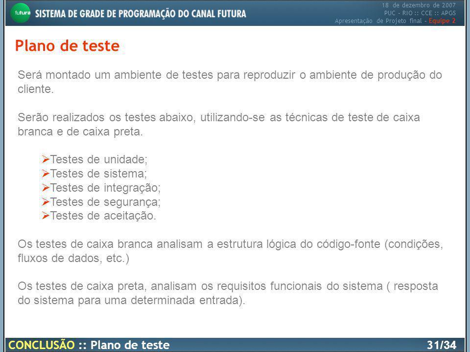 18 de dezembro de 2007 PUC – RIO :: CCE :: APGS Apresentação de Projeto final – Equipe 2 CONCLUSÃO :: Plano de teste31 /34 Plano de teste Será montado