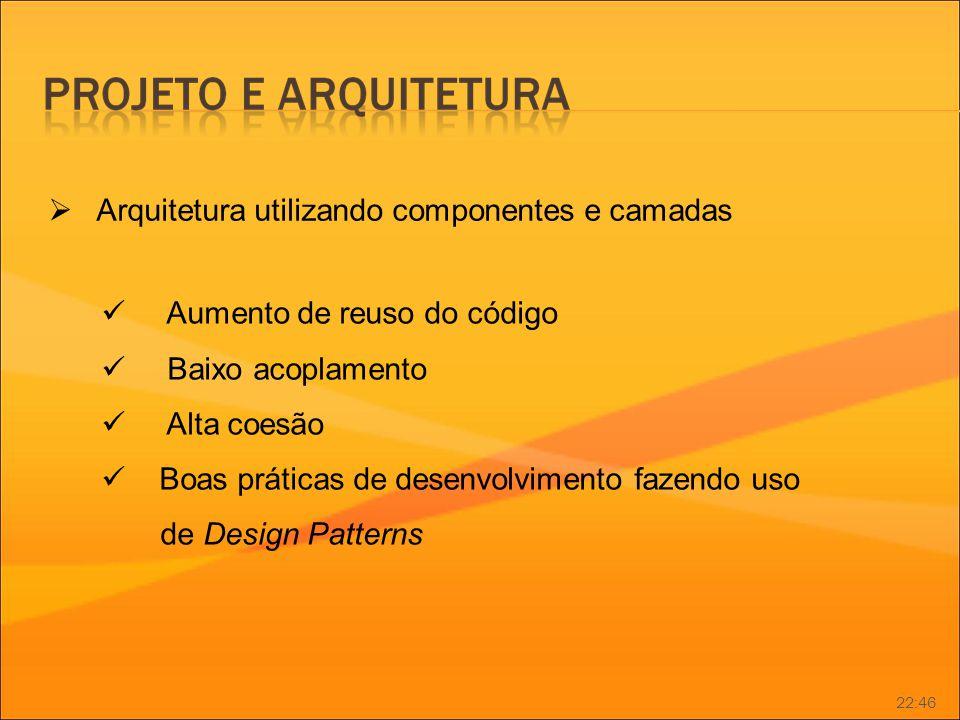 Arquitetura utilizando componentes e camadas Aumento de reuso do código Baixo acoplamento Alta coesão Boas práticas de desenvolvimento fazendo uso de
