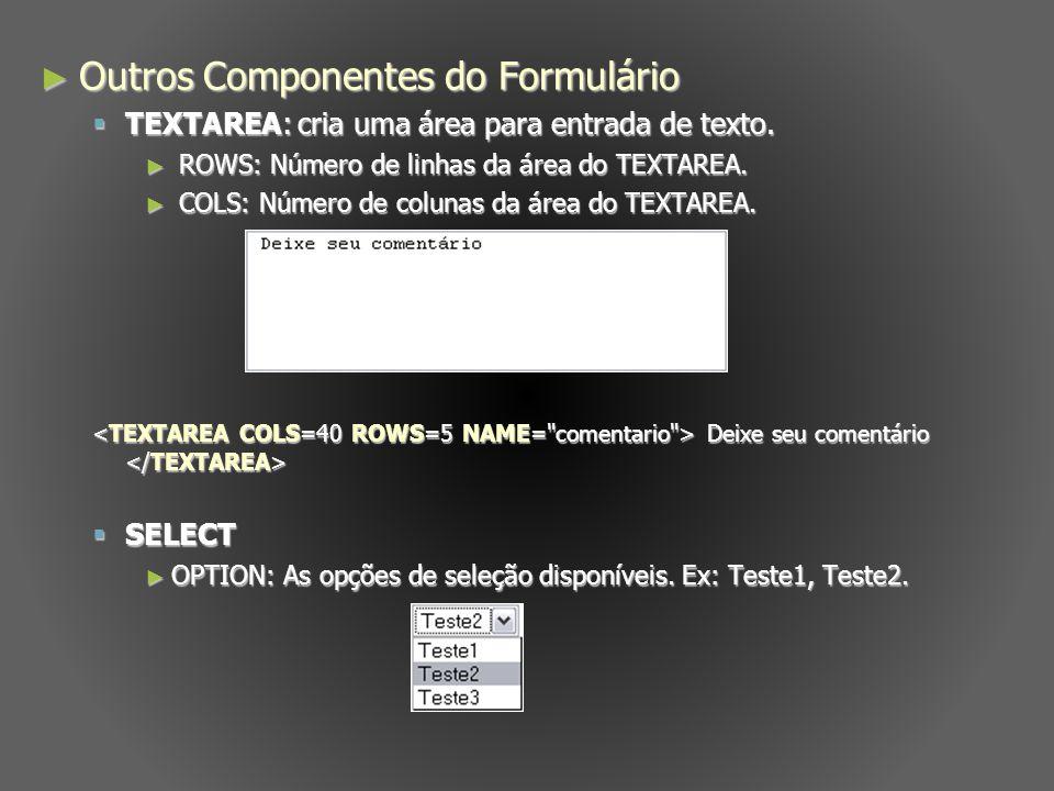 Outros Componentes do Formulário Outros Componentes do Formulário TEXTAREA: cria uma área para entrada de texto. TEXTAREA: cria uma área para entrada