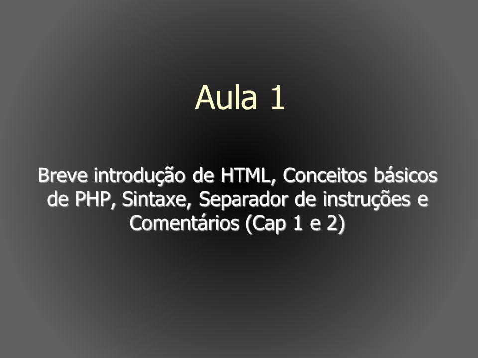 Breve introdução de HTML, Conceitos básicos de PHP, Sintaxe, Separador de instruções e Comentários (Cap 1 e 2) Aula 1