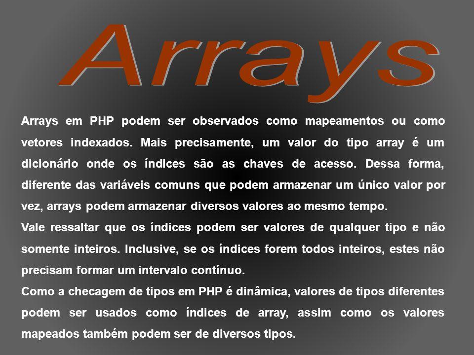 <?php $cor[1] = vermelho; $cor[2] = verde; $cor[3] = azul; $cor[teste] = 1; ?> Equivalentemente, pode-se escrever: <?php $cor = array(1 => vermelho, 2 => verde, 3 => azul, teste => 1); ?> (mostrar array.php)