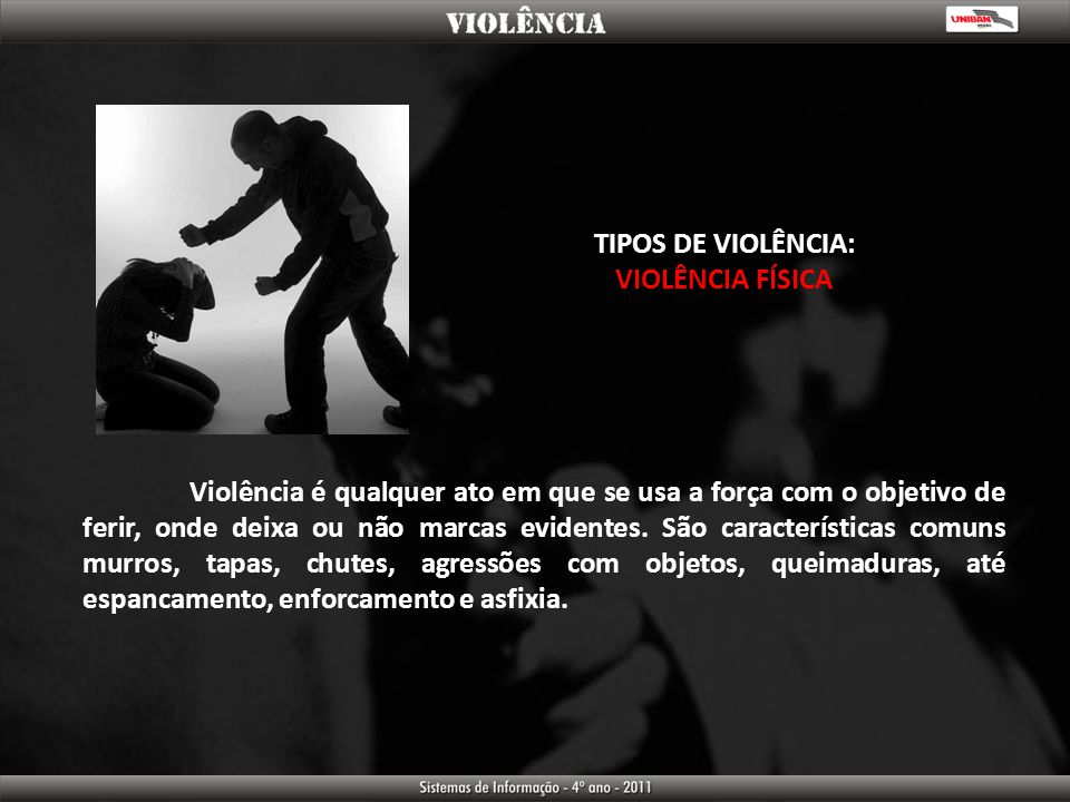 TIPOS DE VIOLÊNCIA: VIOLÊNCIA FÍSICA Violência é qualquer ato em que se usa a força com o objetivo de ferir, onde deixa ou não marcas evidentes. São c