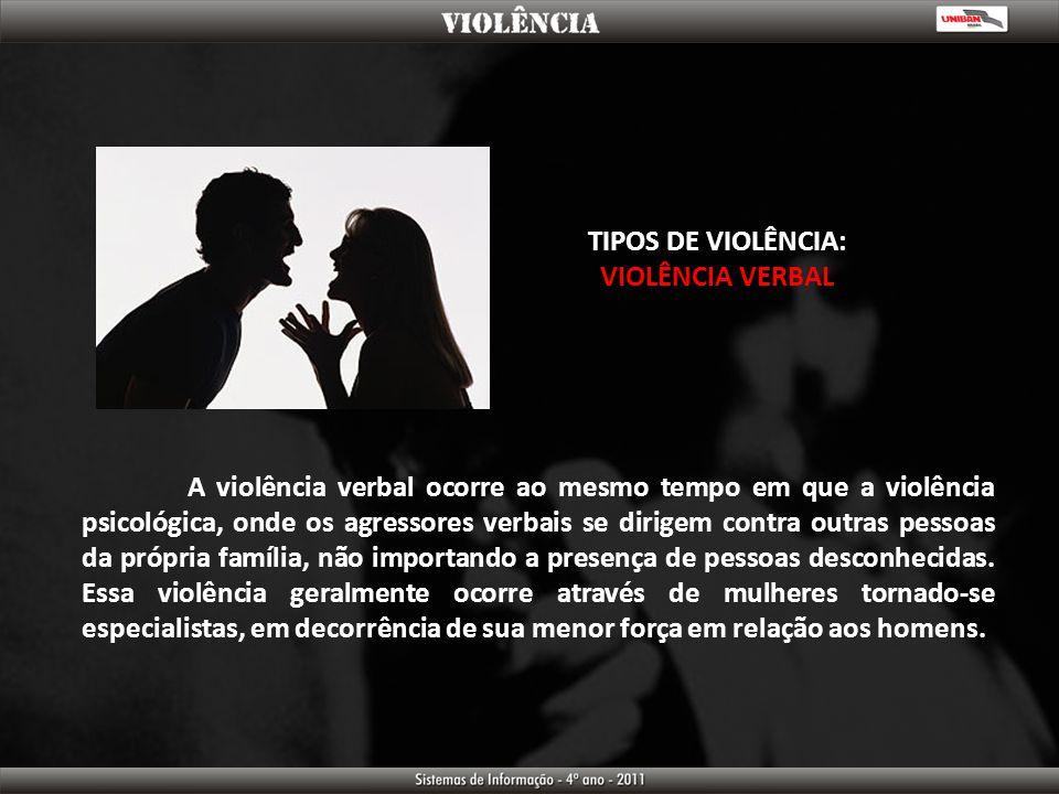 TIPOS DE VIOLÊNCIA: VIOLÊNCIA VERBAL A violência verbal ocorre ao mesmo tempo em que a violência psicológica, onde os agressores verbais se dirigem co