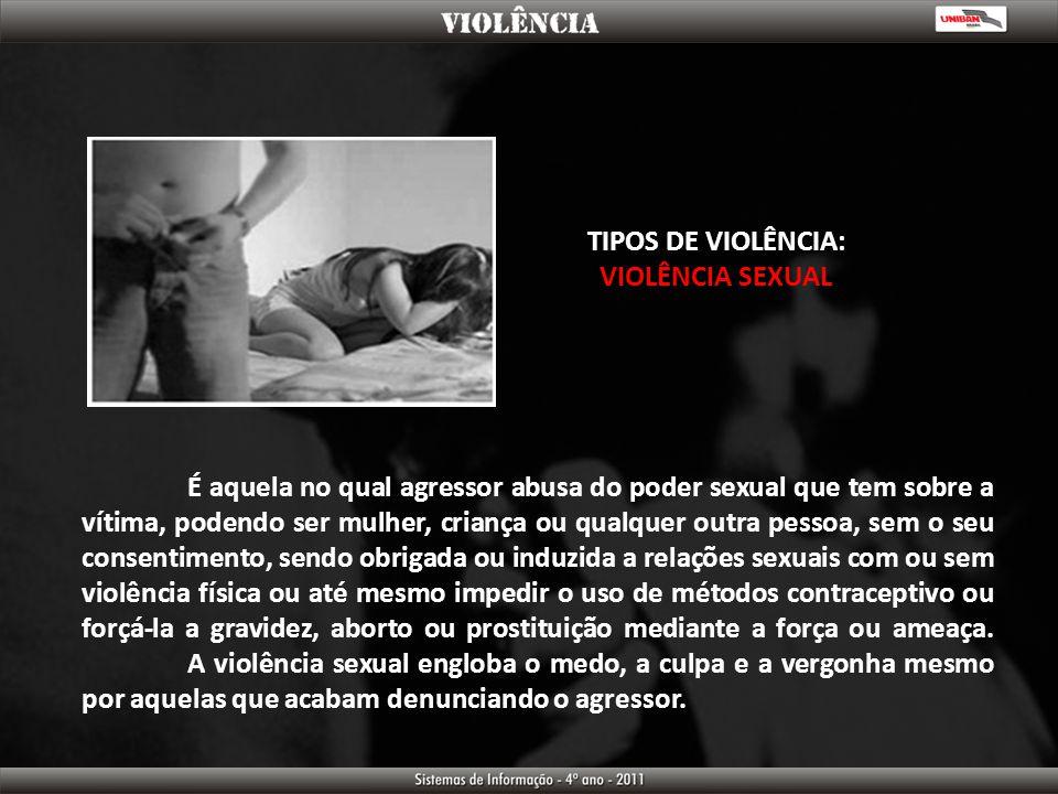TIPOS DE VIOLÊNCIA: VIOLÊNCIA SEXUAL É aquela no qual agressor abusa do poder sexual que tem sobre a vítima, podendo ser mulher, criança ou qualquer o