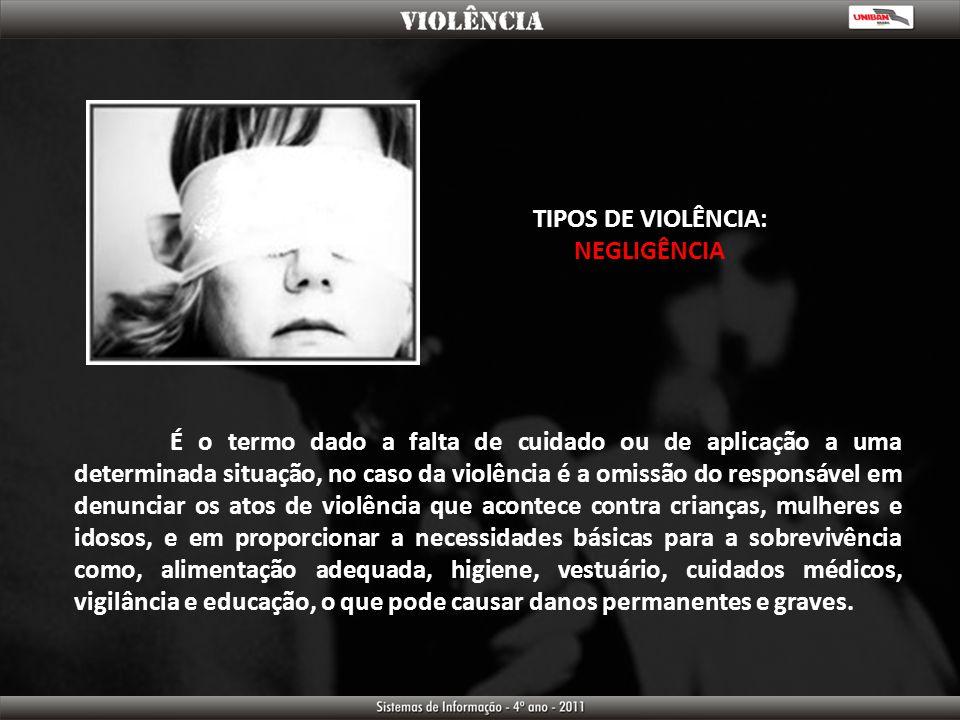 TIPOS DE VIOLÊNCIA: NEGLIGÊNCIA É o termo dado a falta de cuidado ou de aplicação a uma determinada situação, no caso da violência é a omissão do resp