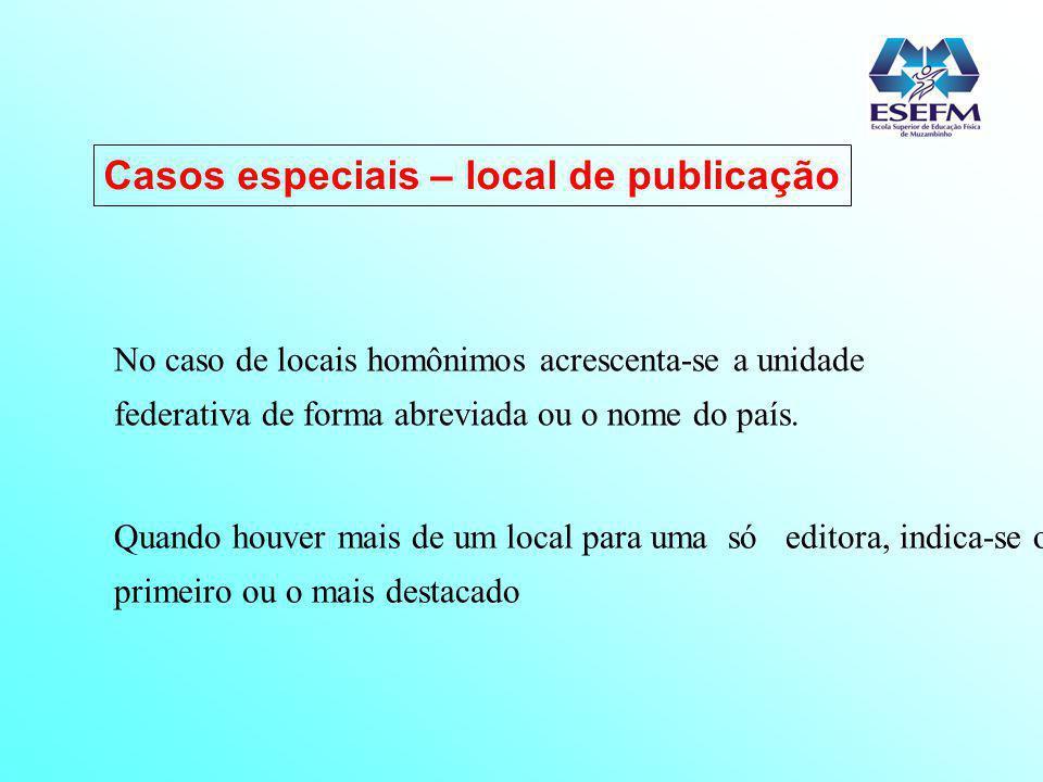 Casos especiais – local de publicação No caso de locais homônimos acrescenta-se a unidade federativa de forma abreviada ou o nome do país. Quando houv