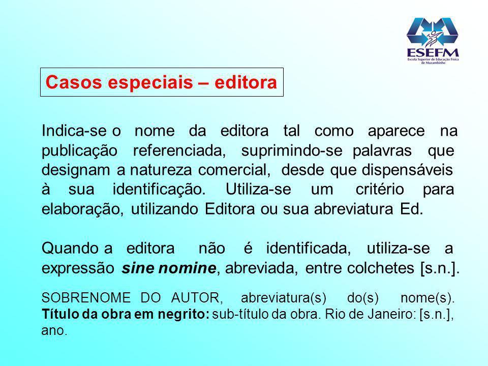 Casos especiais – editora Indica-se o nome da editora tal como aparece na publicação referenciada, suprimindo-se palavras que designam a natureza come