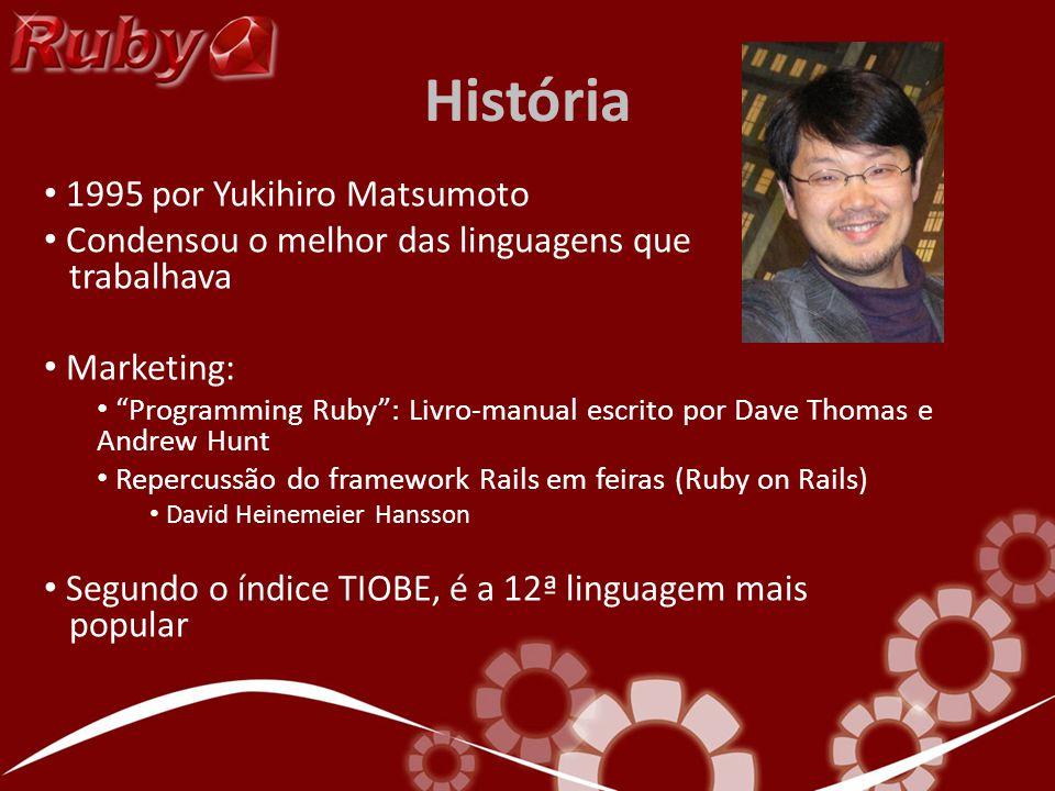 História 1995 por Yukihiro Matsumoto Condensou o melhor das linguagens que trabalhava Marketing: Programming Ruby: Livro-manual escrito por Dave Thomas e Andrew Hunt Repercussão do framework Rails em feiras (Ruby on Rails) David Heinemeier Hansson Segundo o índice TIOBE, é a 12ª linguagem mais popular