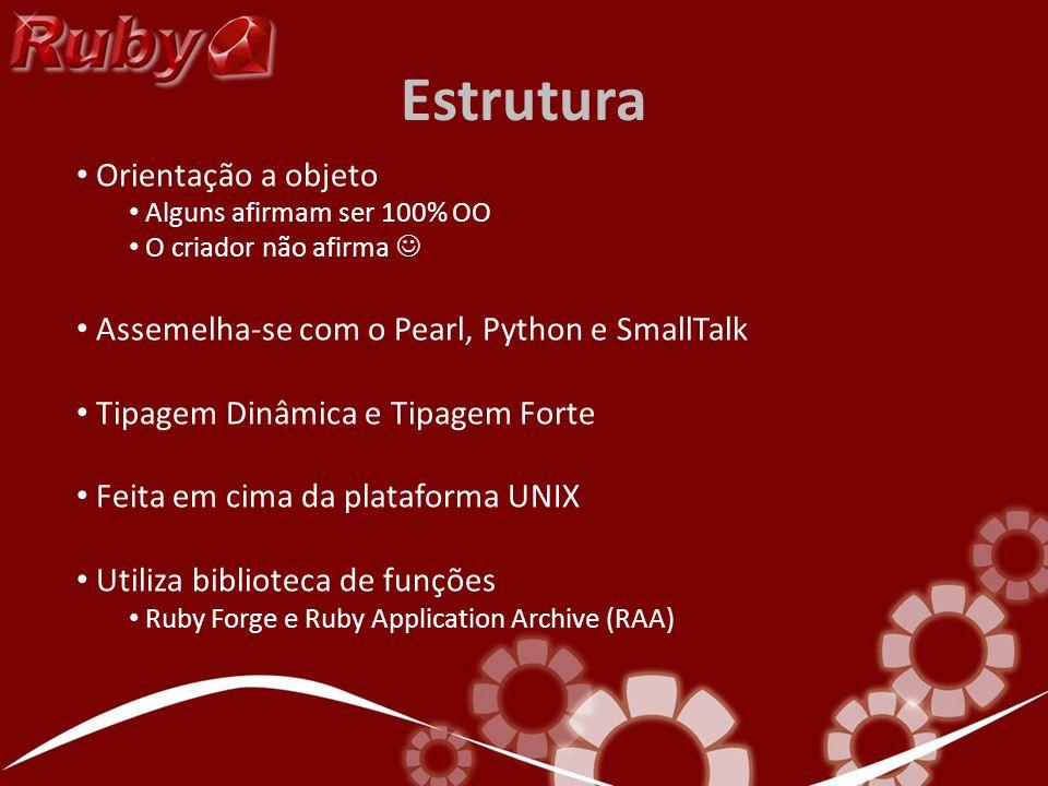 Estrutura Orientação a objeto Alguns afirmam ser 100% OO O criador não afirma Assemelha-se com o Pearl, Python e SmallTalk Tipagem Dinâmica e Tipagem Forte Feita em cima da plataforma UNIX Utiliza biblioteca de funções Ruby Forge e Ruby Application Archive (RAA)