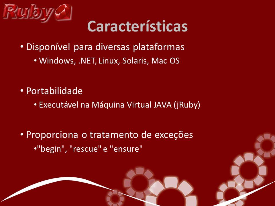 Características Disponível para diversas plataformas Windows,.NET, Linux, Solaris, Mac OS Portabilidade Executável na Máquina Virtual JAVA (jRuby) Proporciona o tratamento de exceções begin , rescue e ensure