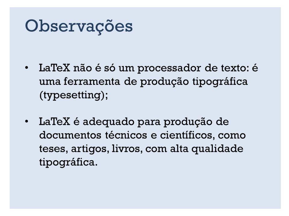 Observações LaTeX não é só um processador de texto: é uma ferramenta de produção tipográfica (typesetting); LaTeX é adequado para produção de documentos técnicos e científicos, como teses, artigos, livros, com alta qualidade tipográfica.