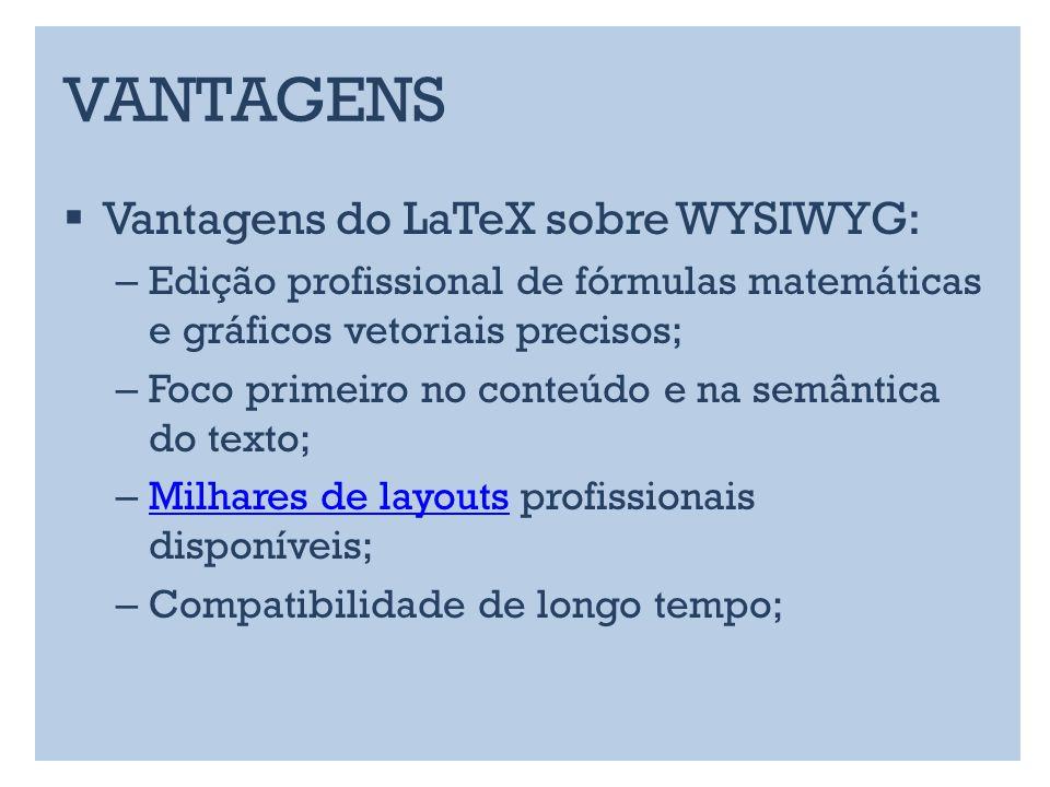 VANTAGENS Vantagens do LaTeX sobre WYSIWYG: – Edição profissional de fórmulas matemáticas e gráficos vetoriais precisos; – Foco primeiro no conteúdo e na semântica do texto; – Milhares de layouts profissionais disponíveis; Milhares de layouts – Compatibilidade de longo tempo;