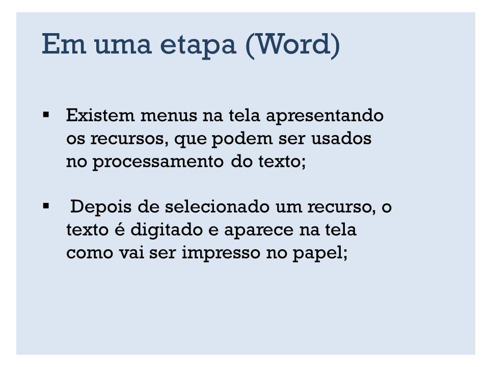 Em uma etapa (Word) Existem menus na tela apresentando os recursos, que podem ser usados no processamento do texto; Depois de selecionado um recurso, o texto é digitado e aparece na tela como vai ser impresso no papel;