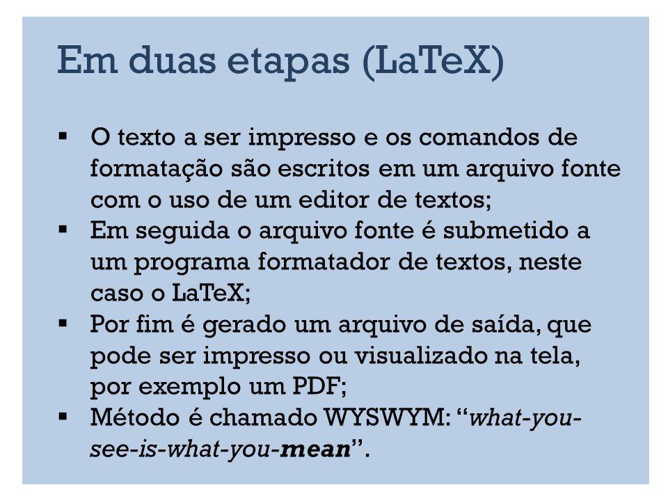 Em duas etapas (LaTeX) O texto a ser impresso e os comandos de formatação são escritos em um arquivo fonte com o uso de um editor de textos; Em seguida o arquivo fonte é submetido a um programa formatador de textos, neste caso o LaTeX; Por fim é gerado um arquivo de saída, que pode ser impresso ou visualizado na tela, por exemplo um PDF; Método é chamado WYSWYM: what-you- see-is-what-you-mean.