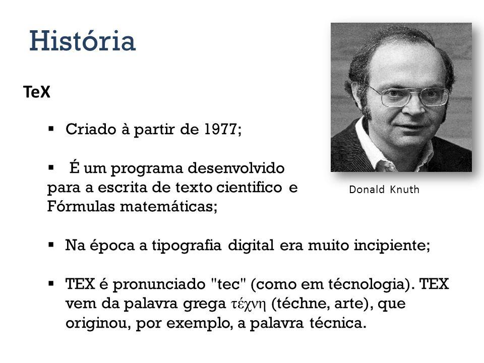 História TeX Criado à partir de 1977; É um programa desenvolvido para a escrita de texto cientifico e Fórmulas matemáticas; Na época a tipografia digital era muito incipiente; TEX é pronunciado tec (como em técnologia).