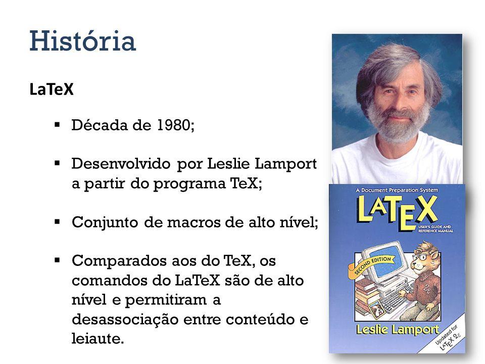 História LaTeX Década de 1980; Desenvolvido por Leslie Lamport a partir do programa TeX; Conjunto de macros de alto nível; Comparados aos do TeX, os comandos do LaTeX são de alto nível e permitiram a desassociação entre conteúdo e leiaute.
