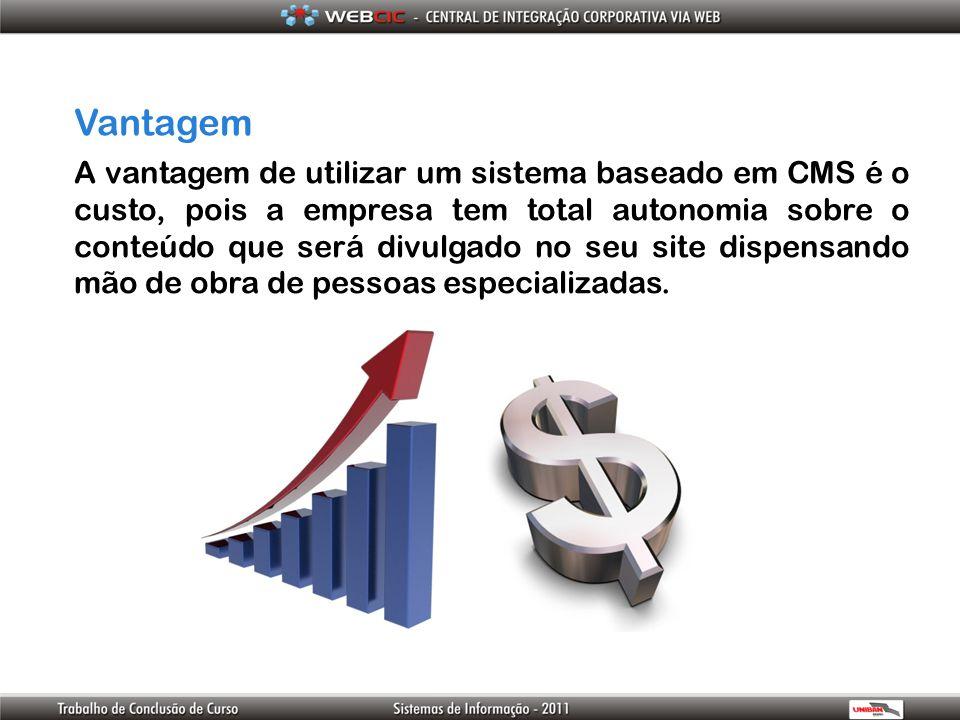 Vantagem A vantagem de utilizar um sistema baseado em CMS é o custo, pois a empresa tem total autonomia sobre o conteúdo que será divulgado no seu sit