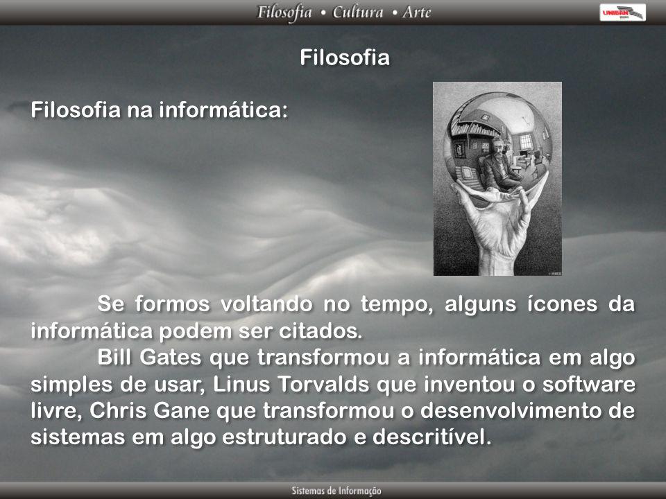 Filosofia Filosofia na informática: Se formos voltando no tempo, alguns ícones da informática podem ser citados. Bill Gates que transformou a informát