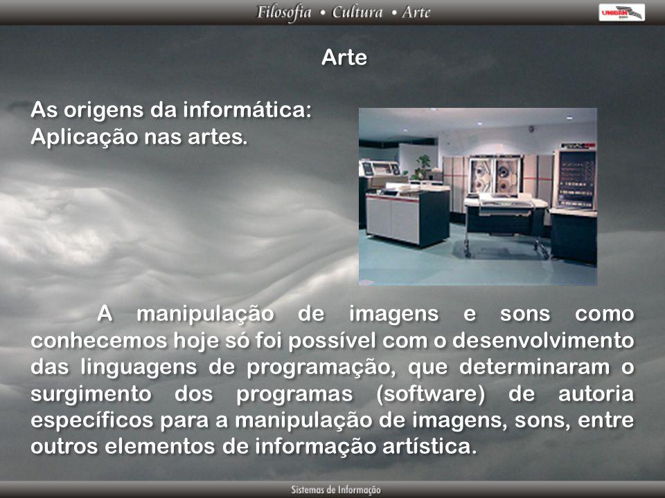 Arte As origens da informática: Aplicação nas artes. As origens da informática: Aplicação nas artes. A manipulação de imagens e sons como conhecemos h