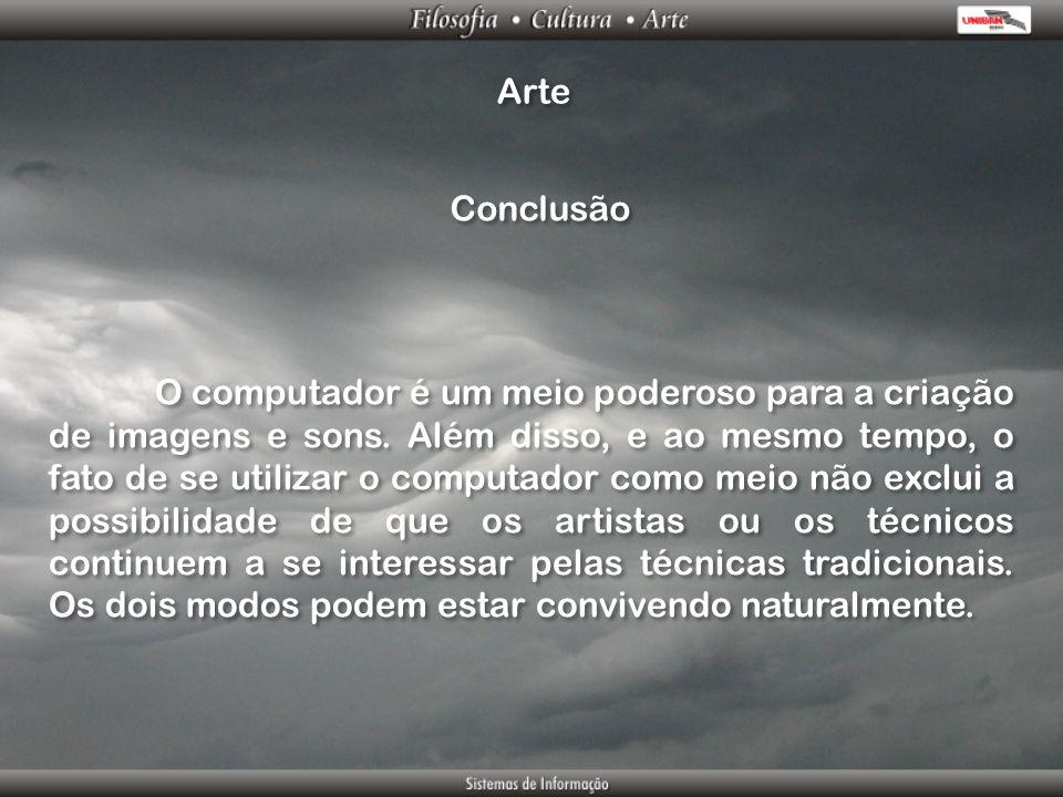 Arte Conclusão O computador é um meio poderoso para a criação de imagens e sons. Além disso, e ao mesmo tempo, o fato de se utilizar o computador como