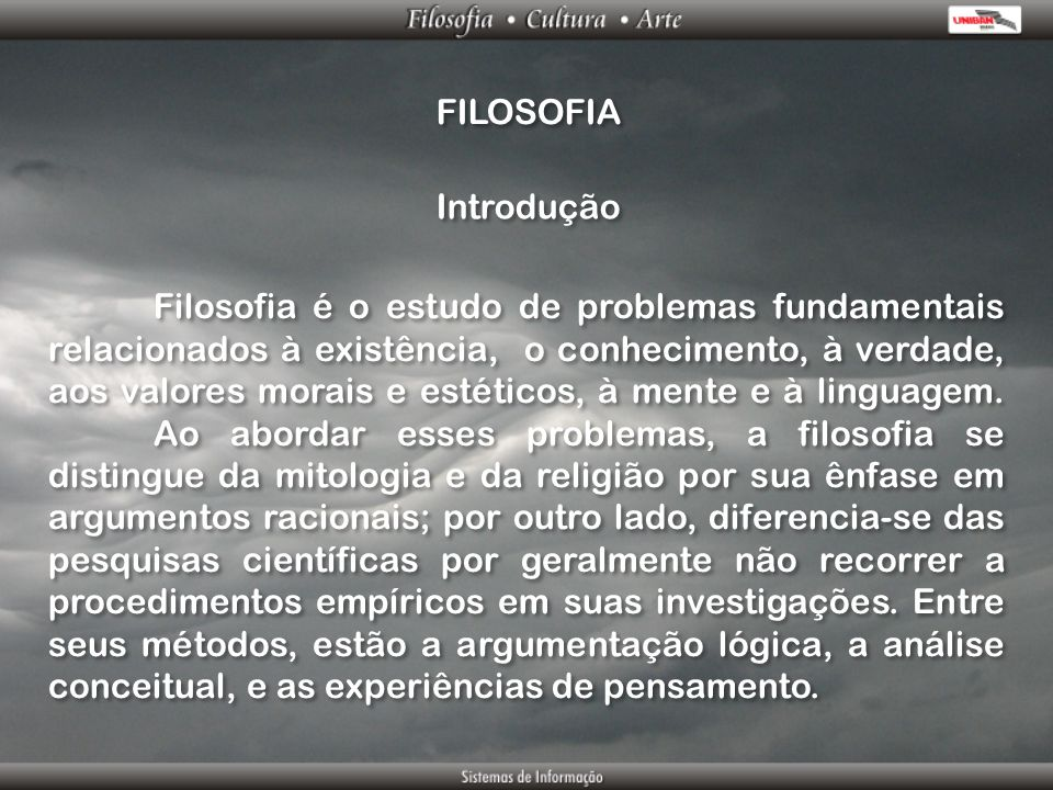 FILOSOFIA Filosofia é o estudo de problemas fundamentais relacionados à existência, o conhecimento, à verdade, aos valores morais e estéticos, à mente