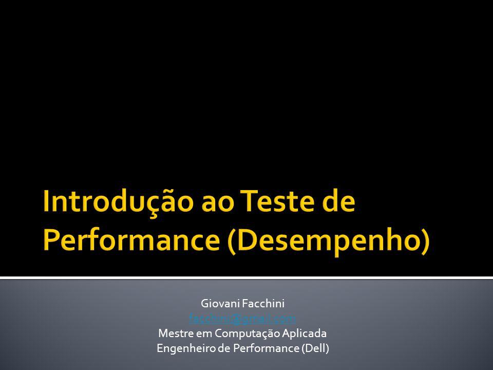 Giovani Facchini facchini@gmail.com Mestre em Computação Aplicada Engenheiro de Performance (Dell)