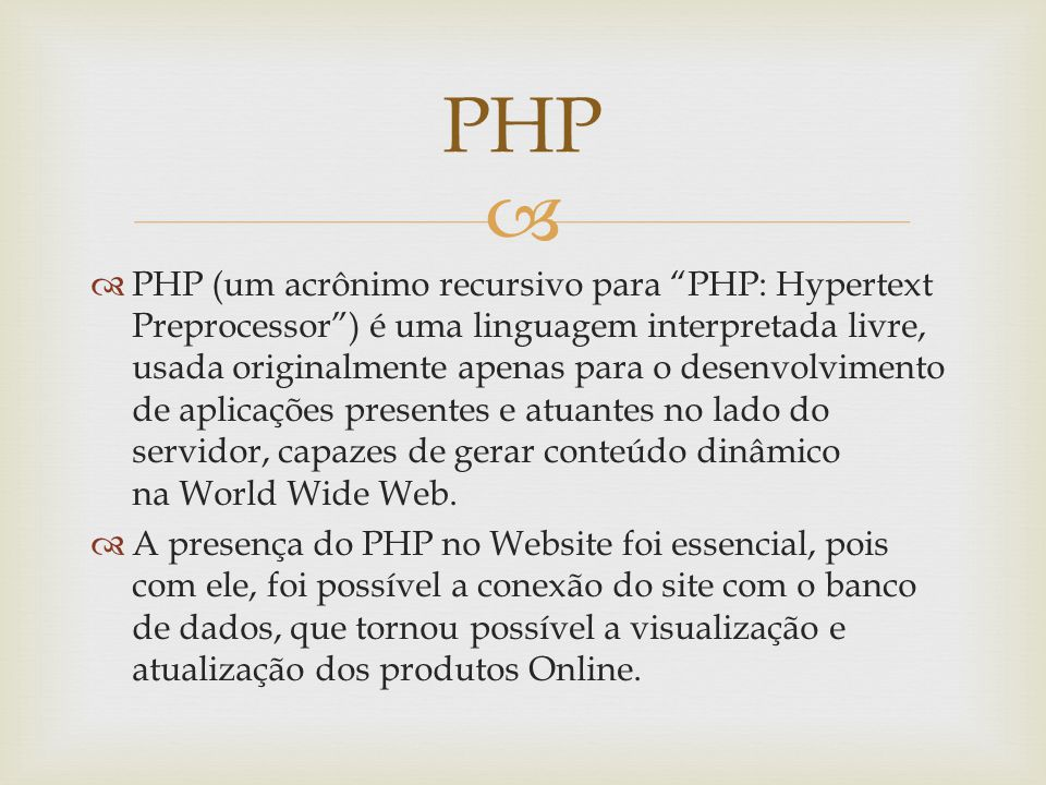 PHP (um acrônimo recursivo para PHP: Hypertext Preprocessor) é uma linguagem interpretada livre, usada originalmente apenas para o desenvolvimento de