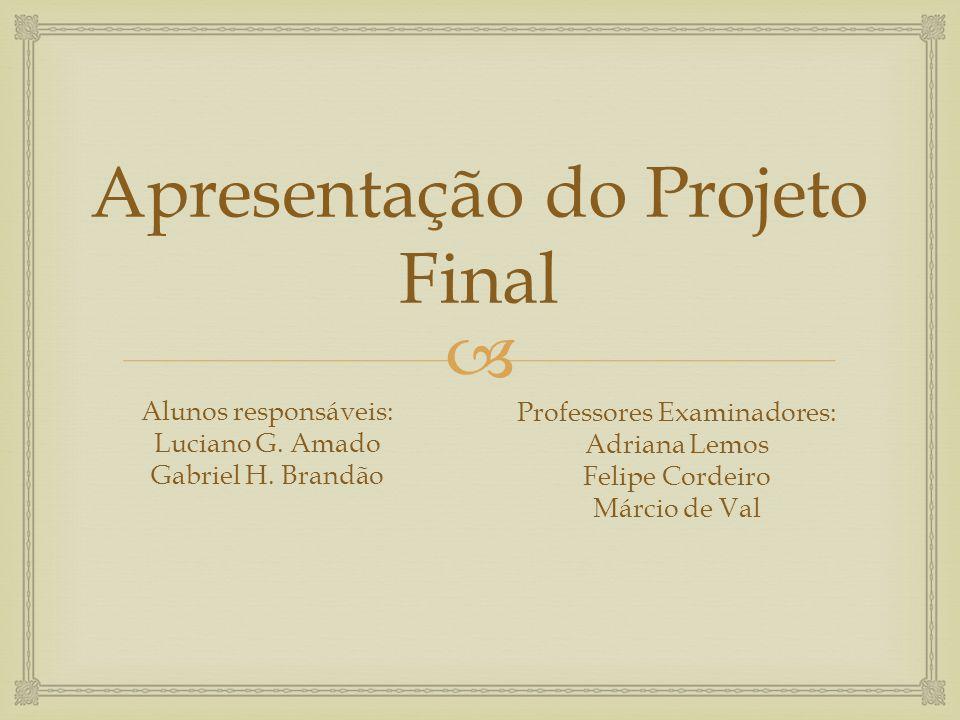 Apresentação do Projeto Final Alunos responsáveis: Luciano G. Amado Gabriel H. Brandão Professores Examinadores: Adriana Lemos Felipe Cordeiro Márcio