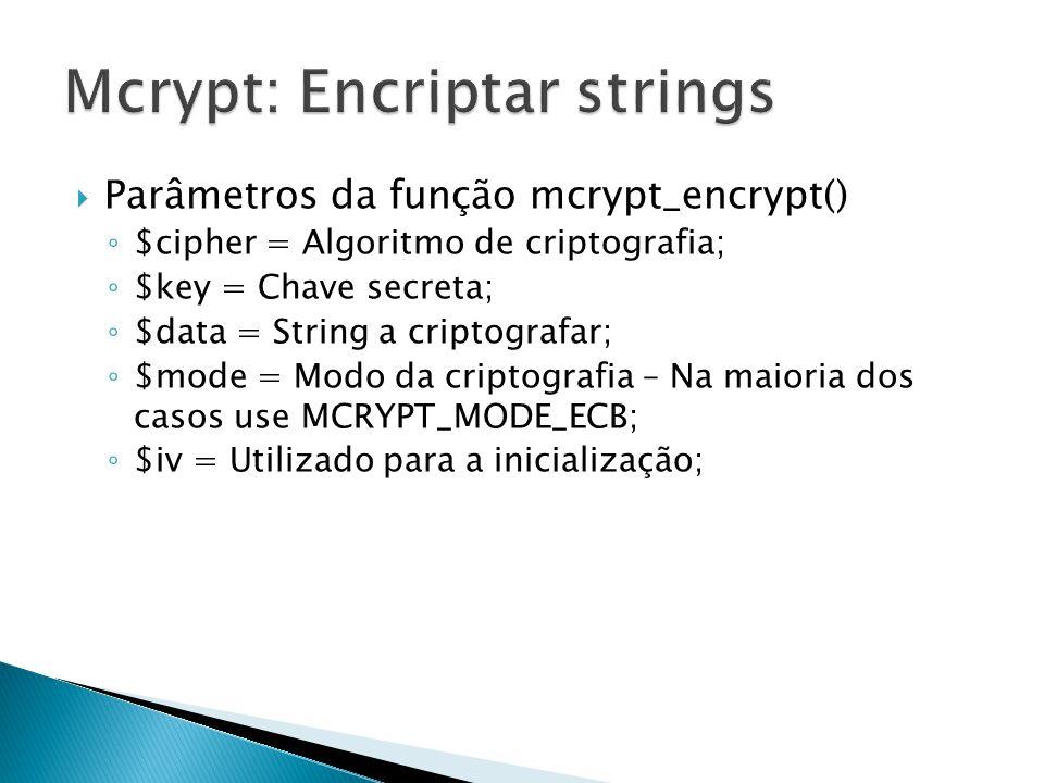 Parâmetros da função mcrypt_encrypt() $cipher = Algoritmo de criptografia; $key = Chave secreta; $data = String a criptografar; $mode = Modo da cripto