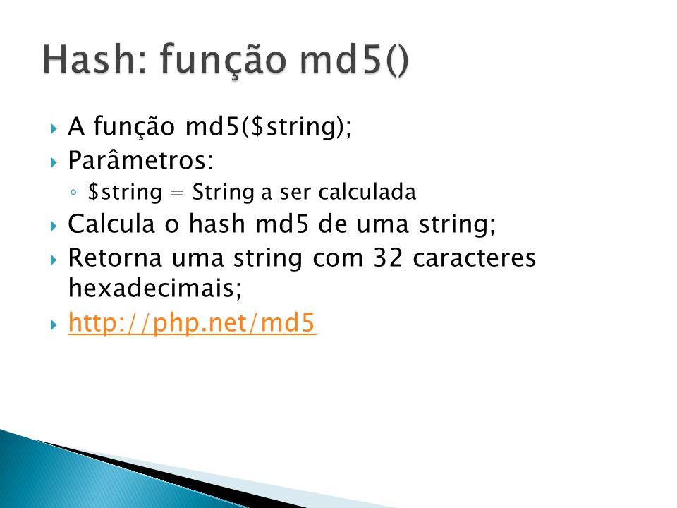 A função md5($string); Parâmetros: $string = String a ser calculada Calcula o hash md5 de uma string; Retorna uma string com 32 caracteres hexadecimai