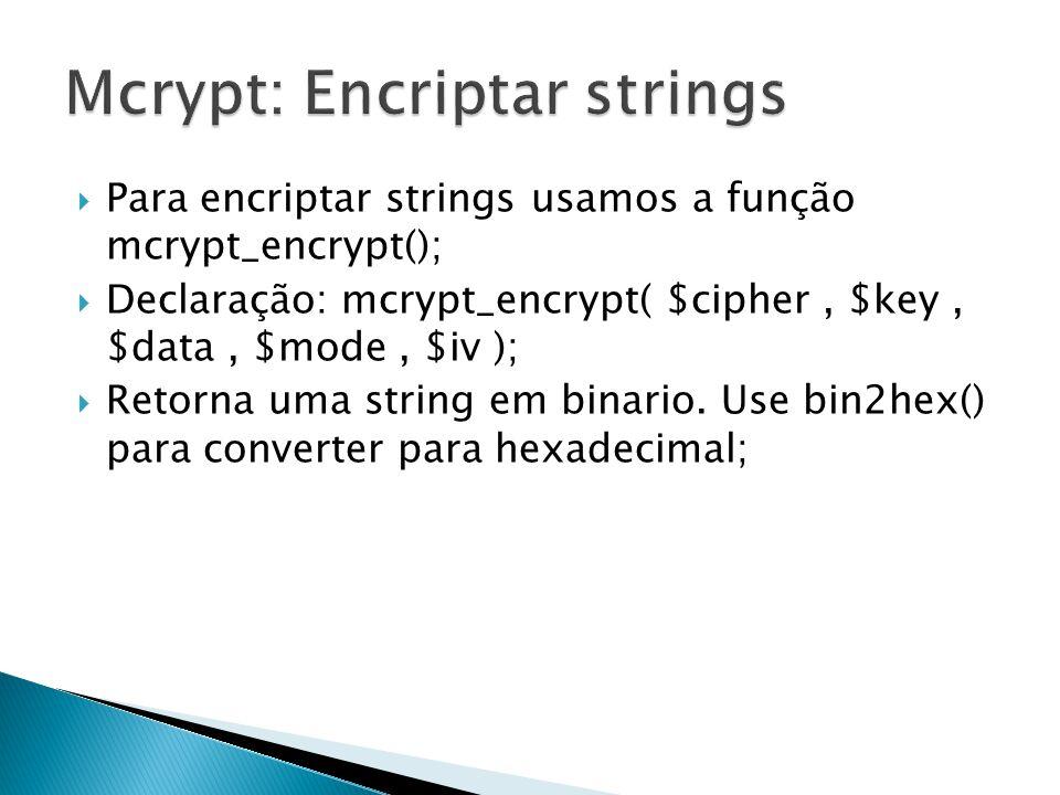 Para encriptar strings usamos a função mcrypt_encrypt(); Declaração: mcrypt_encrypt( $cipher, $key, $data, $mode, $iv ); Retorna uma string em binario