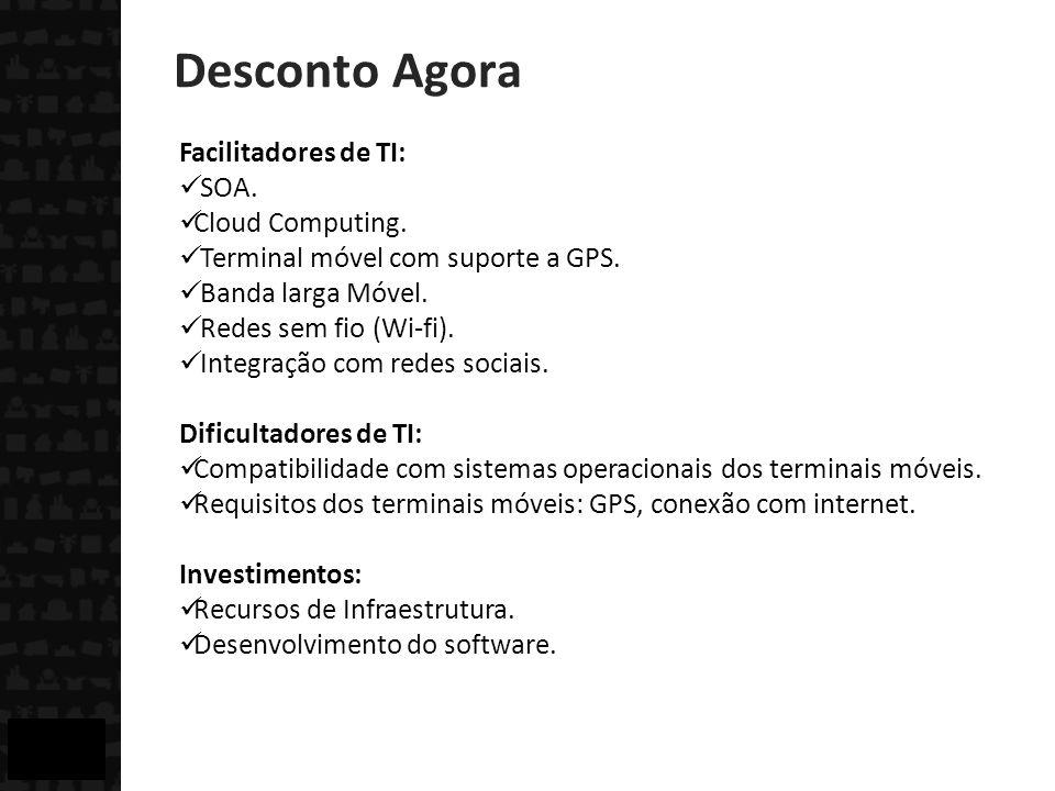 Desconto Agora Facilitadores de TI: SOA. Cloud Computing. Terminal móvel com suporte a GPS. Banda larga Móvel. Redes sem fio (Wi-fi). Integração com r