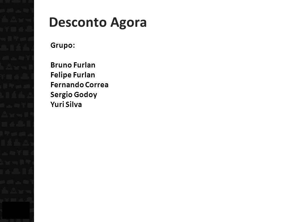 Desconto Agora Grupo: Bruno Furlan Felipe Furlan Fernando Correa Sergio Godoy Yuri Silva