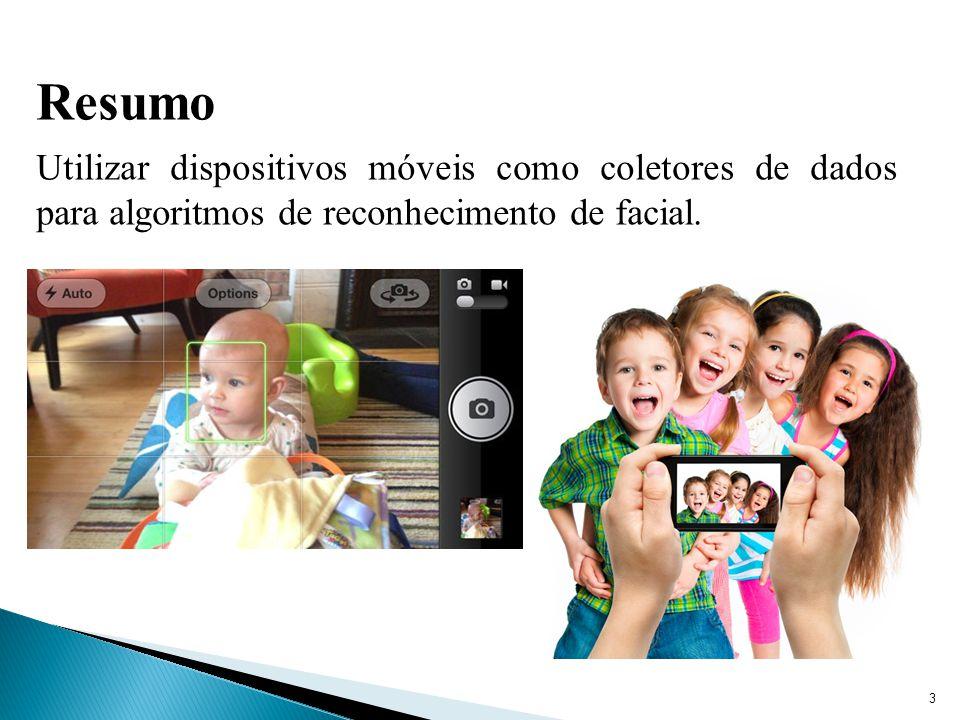 3 Resumo Utilizar dispositivos móveis como coletores de dados para algoritmos de reconhecimento de facial.