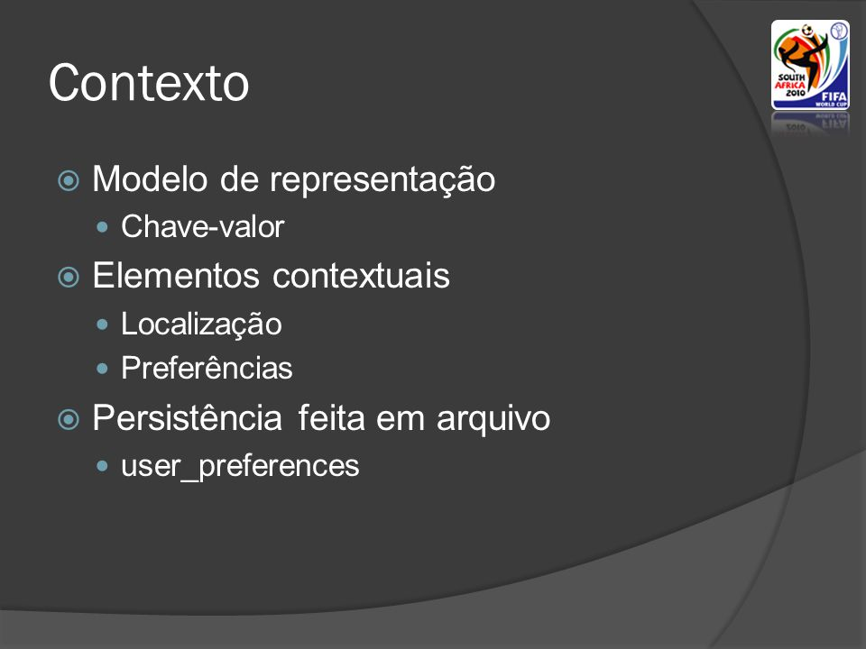 Contexto Modelo de representação Chave-valor Elementos contextuais Localização Preferências Persistência feita em arquivo user_preferences