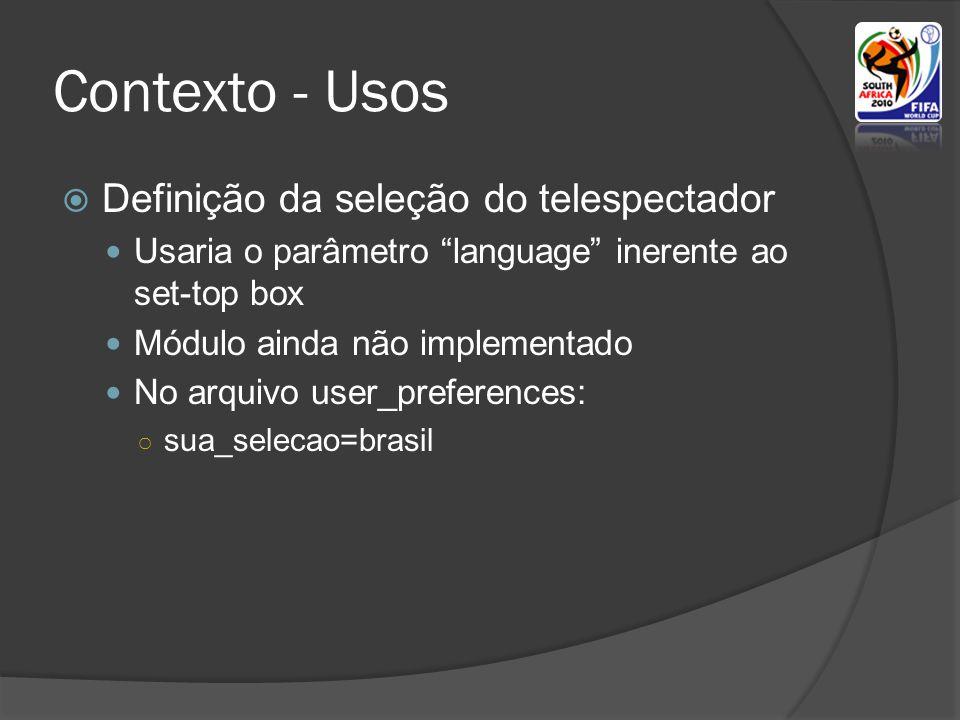 Contexto - Usos Definição da seleção do telespectador Usaria o parâmetro language inerente ao set-top box Módulo ainda não implementado No arquivo user_preferences: sua_selecao=brasil