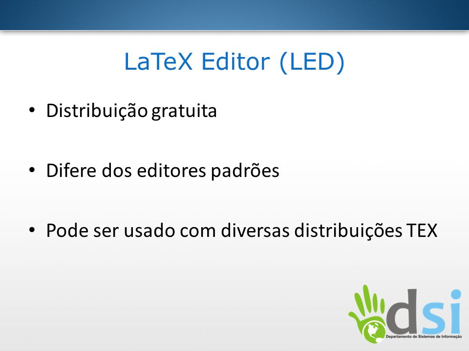 LaTeX Editor (LED) Distribuição gratuita Difere dos editores padrões Pode ser usado com diversas distribuições TEX