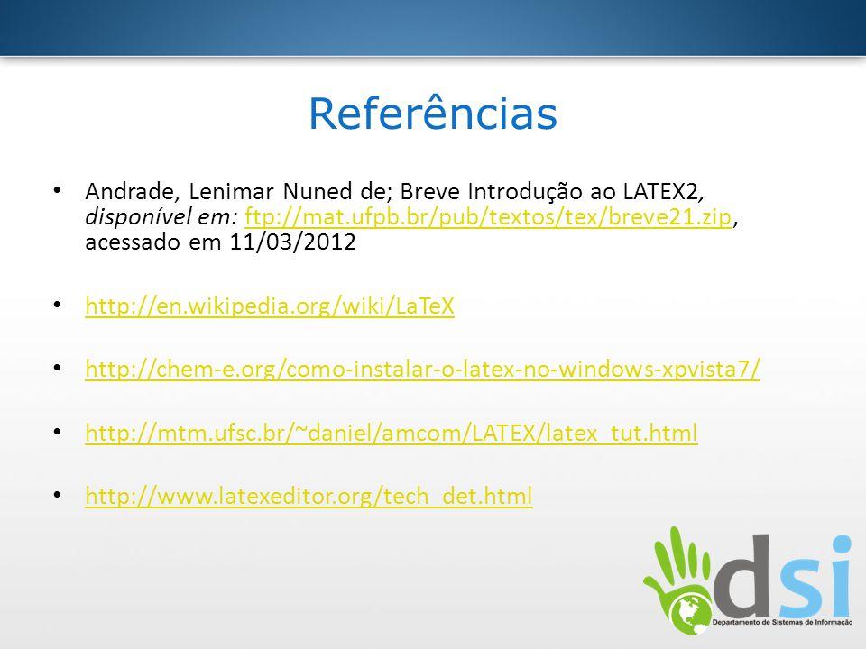 Referências Andrade, Lenimar Nuned de; Breve Introdução ao LATEX2, disponível em: ftp://mat.ufpb.br/pub/textos/tex/breve21.zip, acessado em 11/03/2012