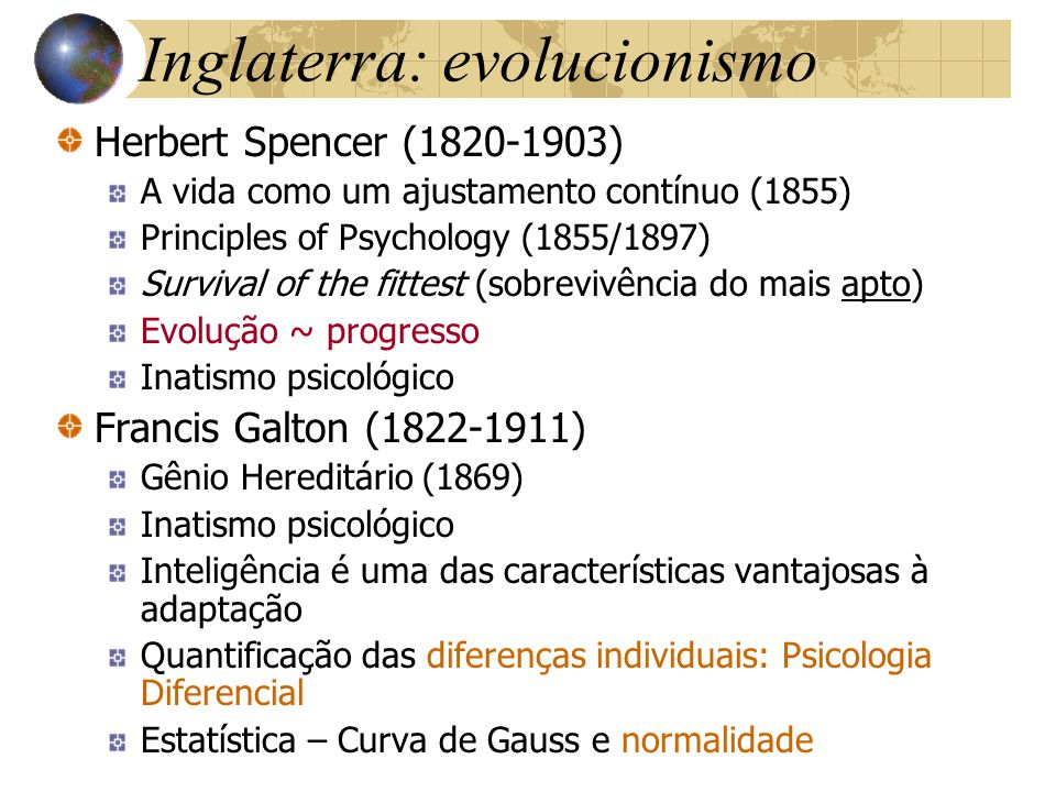 Inglaterra: evolucionismo Herbert Spencer (1820-1903) A vida como um ajustamento contínuo (1855) Principles of Psychology (1855/1897) Survival of the