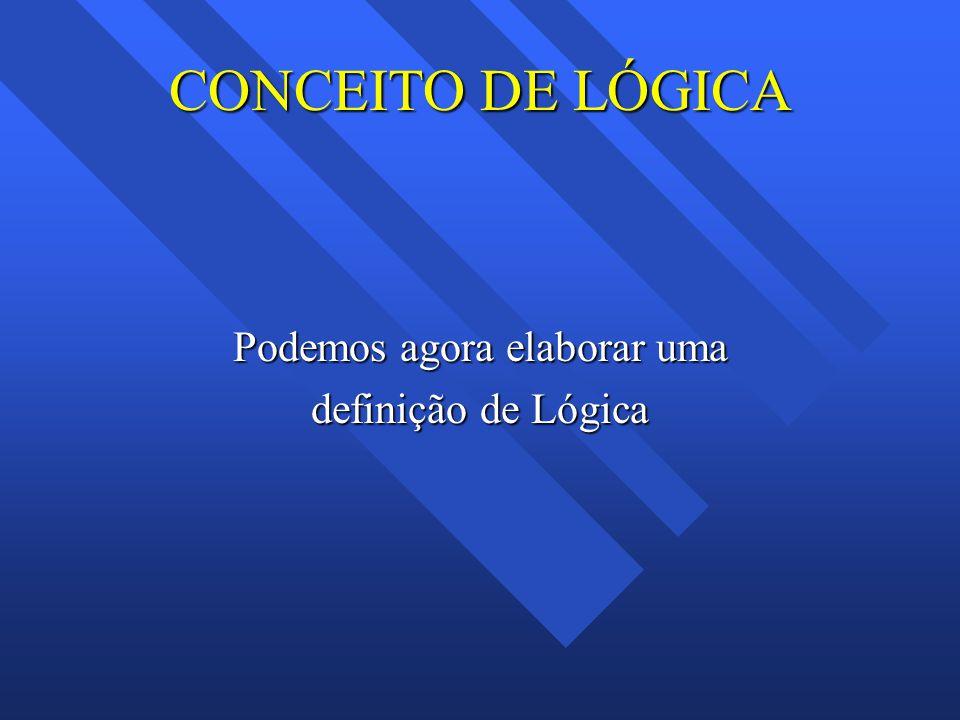 CONCEITO DE LÓGICA Podemos agora elaborar uma definição de Lógica