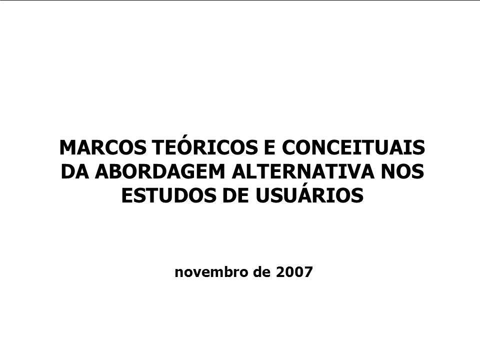 MARCOS TEÓRICOS E CONCEITUAIS DA ABORDAGEM ALTERNATIVA NOS ESTUDOS DE USUÁRIOS novembro de 2007