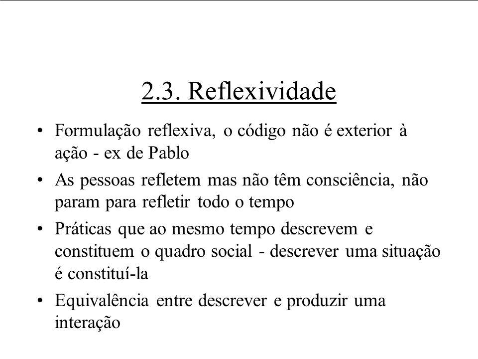 2.3. Reflexividade Formulação reflexiva, o código não é exterior à ação - ex de Pablo As pessoas refletem mas não têm consciência, não param para refl