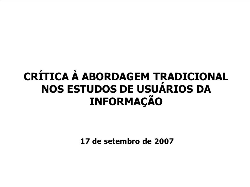 Usos e usuários da informação CRÍTICA À ABORDAGEM TRADICIONAL NOS ESTUDOS DE USUÁRIOS DA INFORMAÇÃO 17 de setembro de 2007