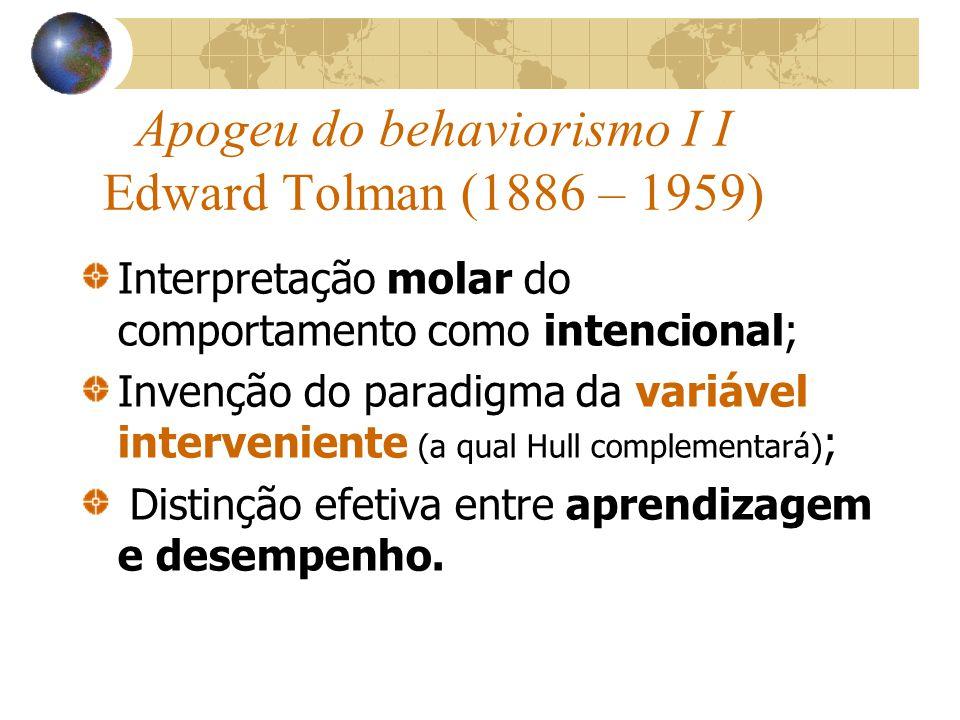Apogeu do behaviorismo I I Edward Tolman (1886 – 1959) Interpretação molar do comportamento como intencional; Invenção do paradigma da variável interveniente (a qual Hull complementará) ; Distinção efetiva entre aprendizagem e desempenho.