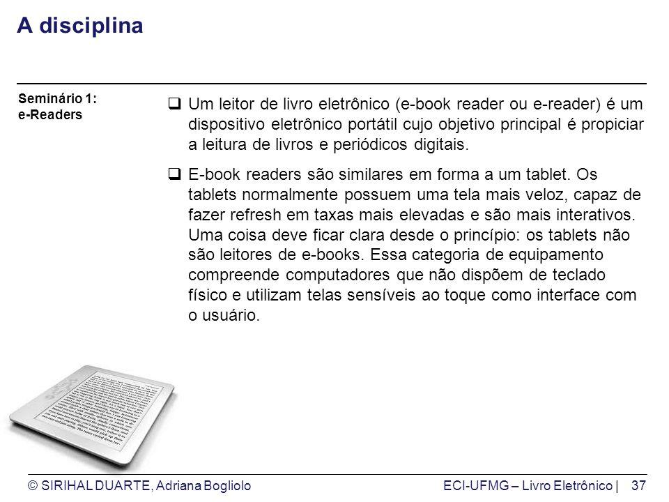 © SIRIHAL DUARTE, Adriana BoglioloECI-UFMG – Livro Eletrônico | A disciplina Um leitor de livro eletrônico (e-book reader ou e-reader) é um dispositivo eletrônico portátil cujo objetivo principal é propiciar a leitura de livros e periódicos digitais.